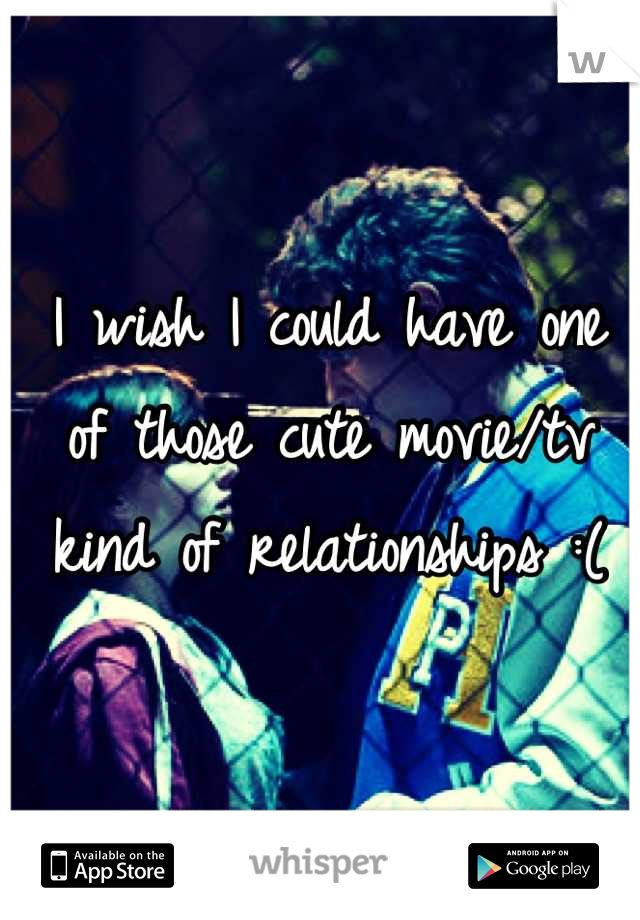 I wish I could have one of those cute movie/tv kind of relationships :(