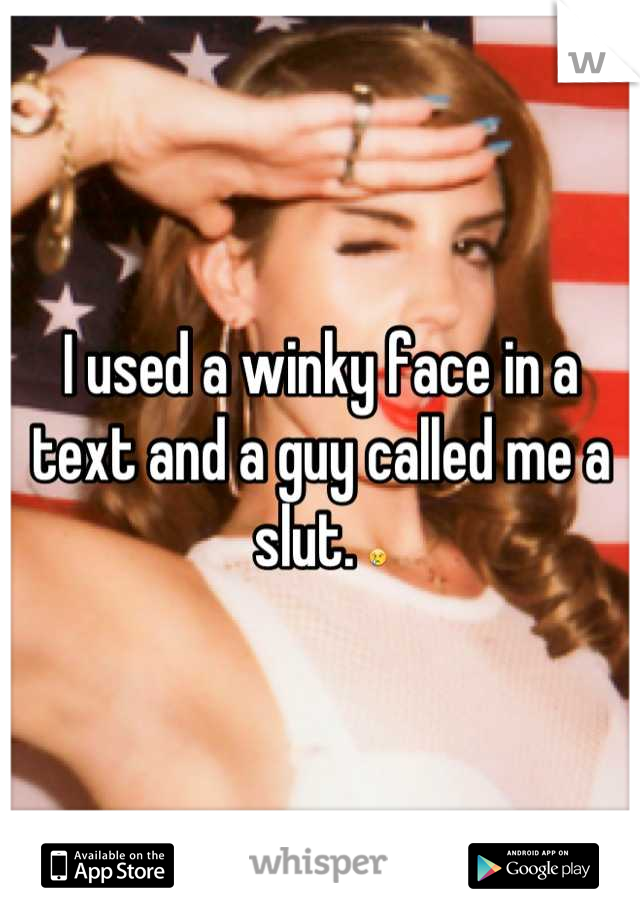 I used a winky face in a text and a guy called me a slut. 😢