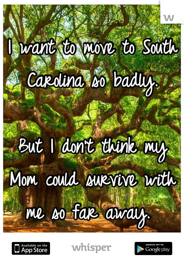 I want to move to South Carolina so badly.   But I don't think my Mom could survive with me so far away.