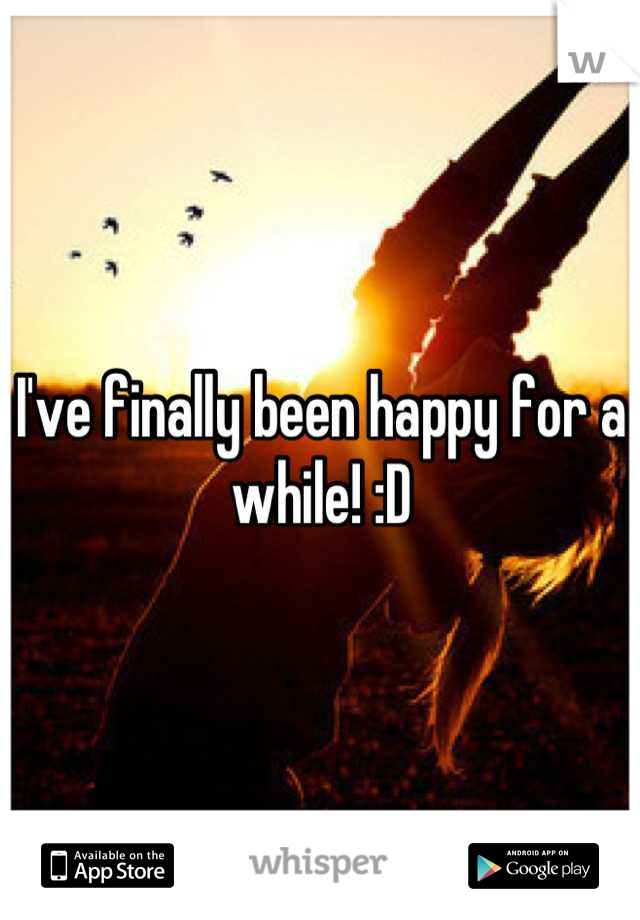 I've finally been happy for a while! :D