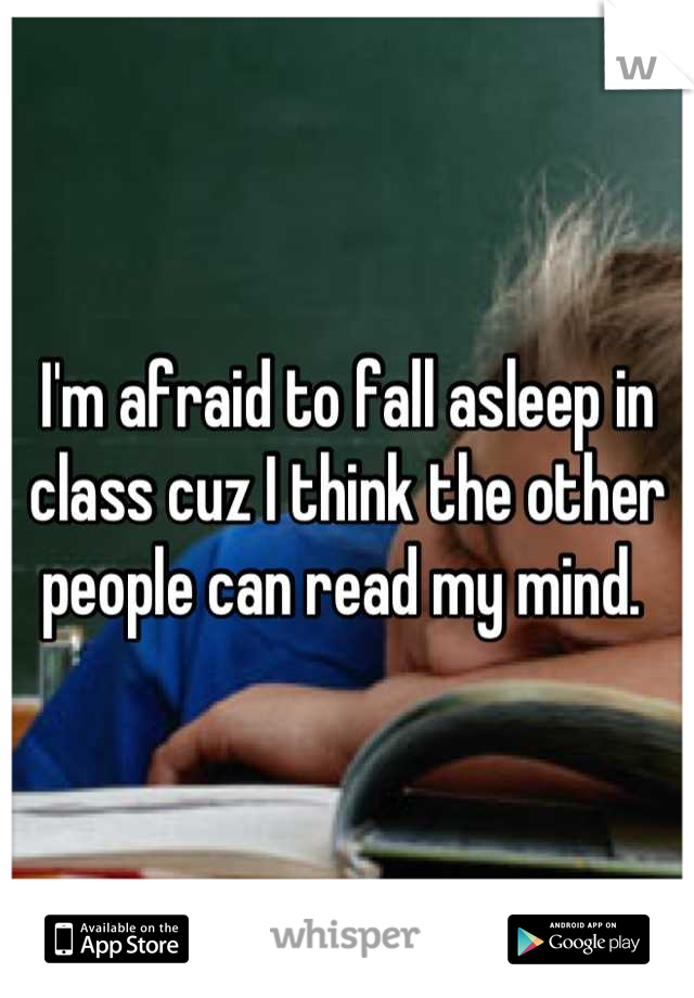 I'm afraid to fall asleep in class cuz I think the other people can read my mind.