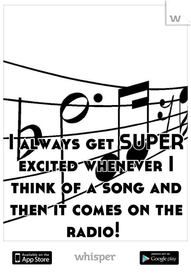I always get SUPER excited whenever I think of a song and then it comes on the radio!