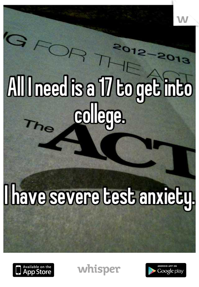 All I need is a 17 to get into college.    I have severe test anxiety.
