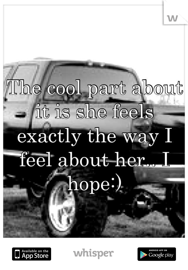 The cool part about it is she feels exactly the way I feel about her.. I hope:)