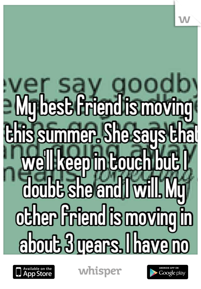 My best friend is moving this summer. She says that we'll keep in touch but I doubt she and I will. My other friend is moving in about 3 years. I have no others.