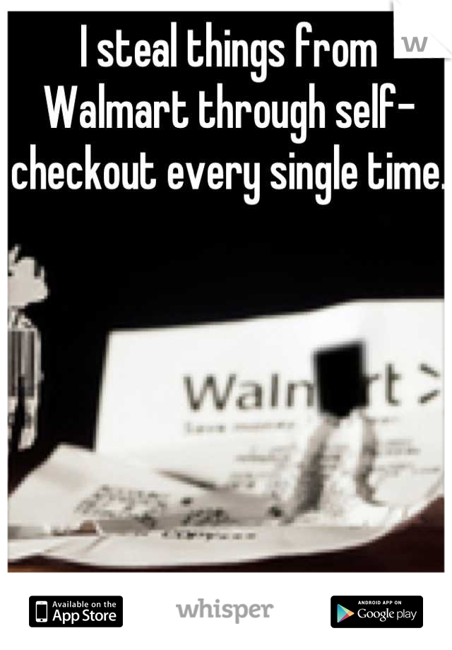 I steal things from Walmart through self-checkout every single time.