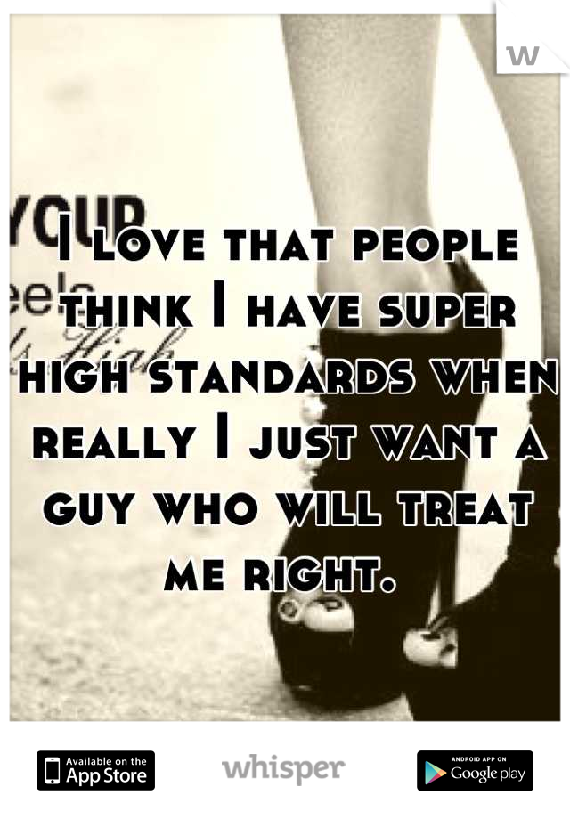 I love that people think I have super high standards when really I just want a guy who will treat me right.