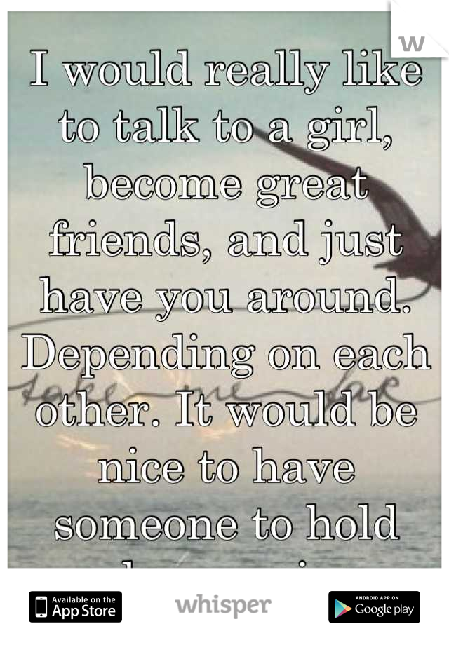 I would really like to talk to a girl, become great friends, and just have you around. Depending on each other. It would be nice to have someone to hold close again.