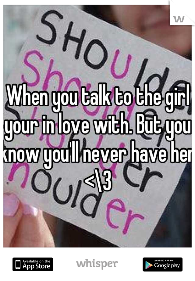 When you talk to the girl your in love with. But you know you'll never have her <\3