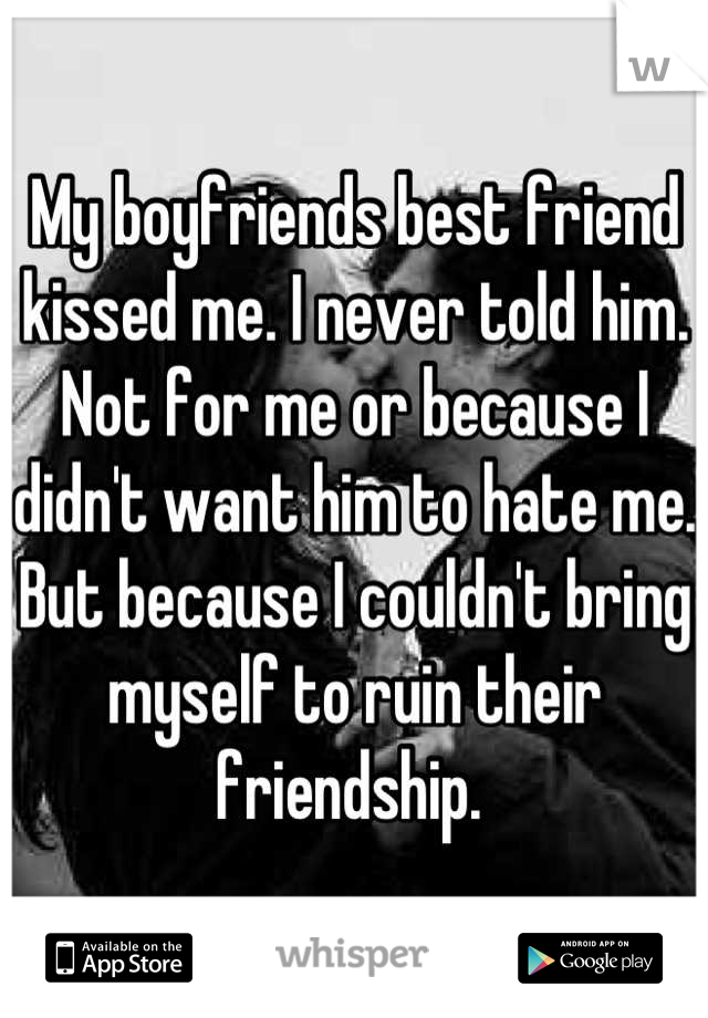My boyfriends best friend kissed me. I never told him. Not for me or because I didn't want him to hate me. But because I couldn't bring myself to ruin their friendship.
