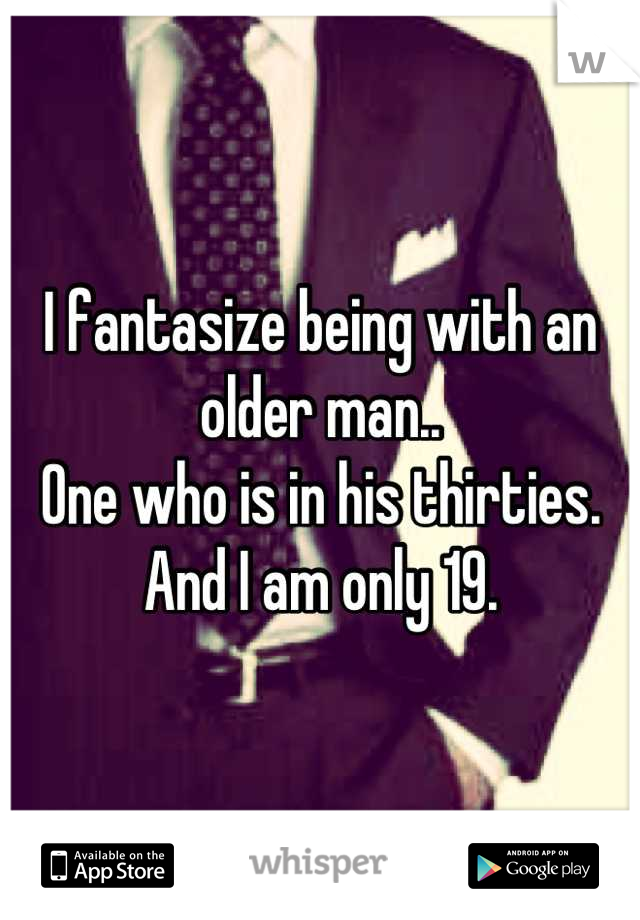 I fantasize being with an older man.. One who is in his thirties.  And I am only 19.