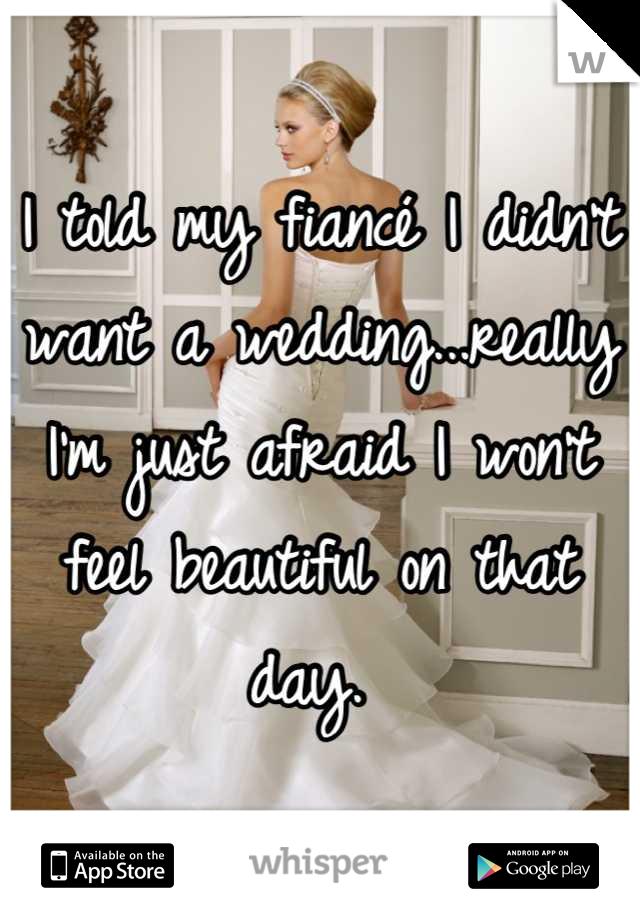 I told my fiancé I didn't want a wedding...really I'm just afraid I won't feel beautiful on that day.