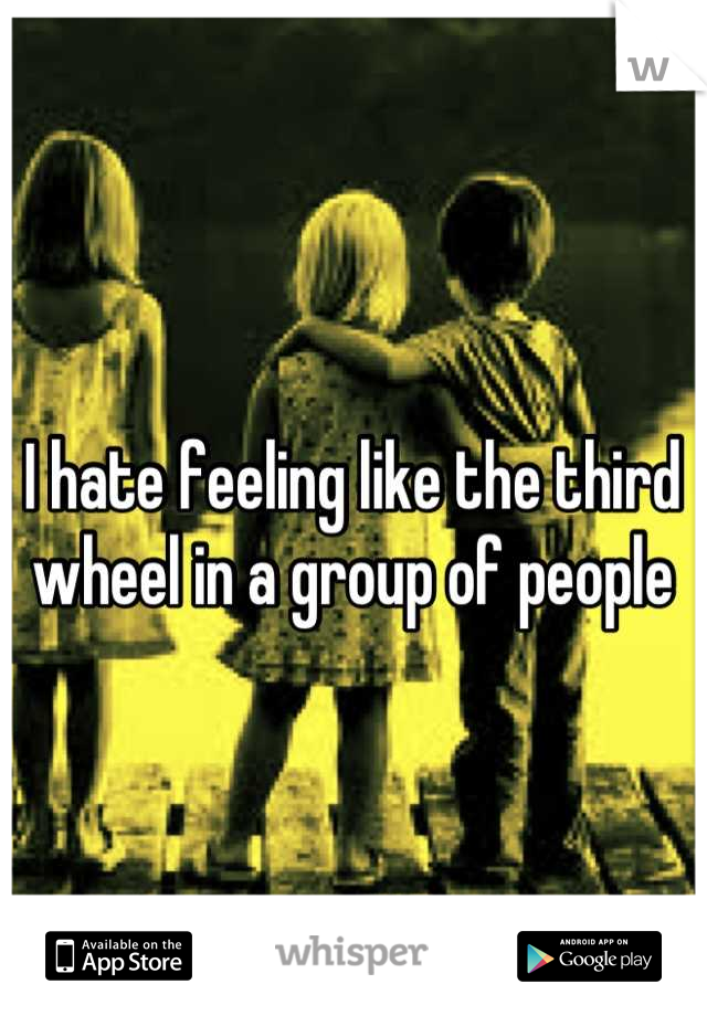 I hate feeling like the third wheel in a group of people
