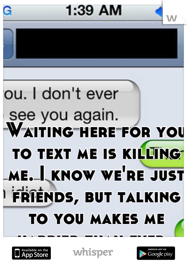 Waiting here for you to text me is killing me. I know we're just friends, but talking to you makes me happier than ever.