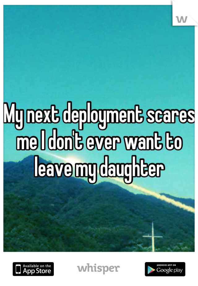 My next deployment scares me I don't ever want to leave my daughter