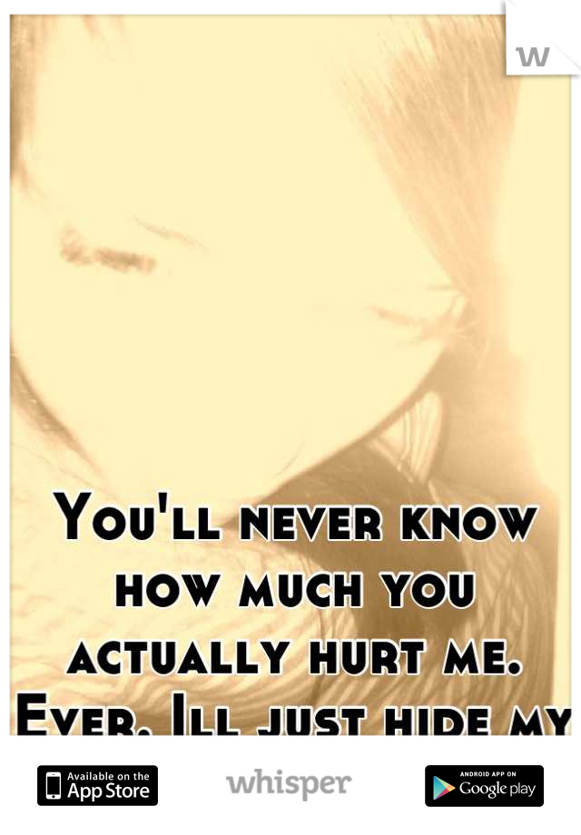 You'll never know how much you actually hurt me. Ever. Ill just hide my face from you