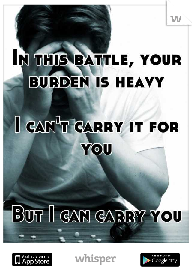 In this battle, your burden is heavy  I can't carry it for you   But I can carry you