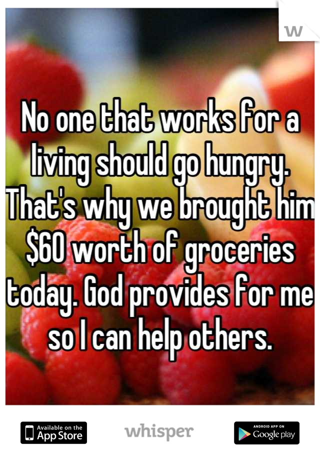No one that works for a living should go hungry. That's why we brought him $60 worth of groceries today. God provides for me so I can help others.