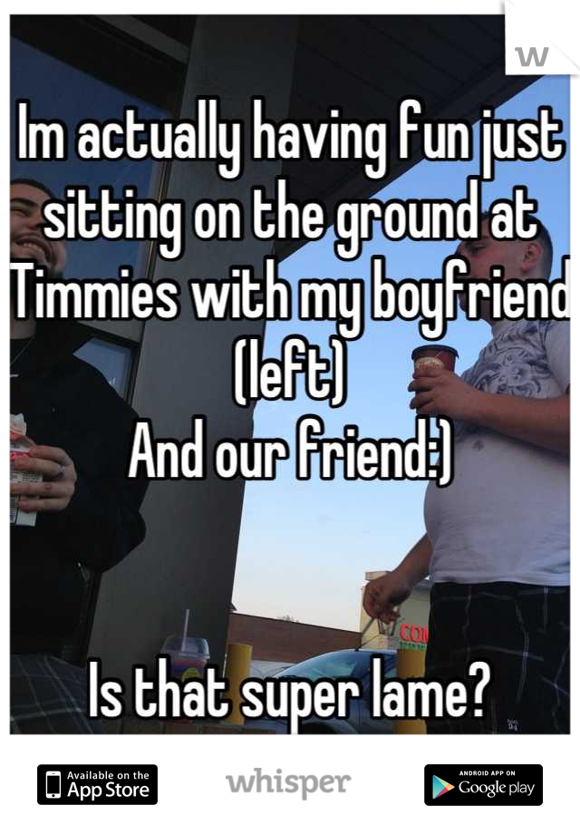 Im actually having fun just sitting on the ground at Timmies with my boyfriend (left)  And our friend:)   Is that super lame?