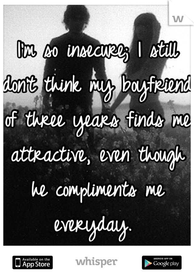 I'm so insecure; I still don't think my boyfriend of three years finds me attractive, even though he compliments me everyday.