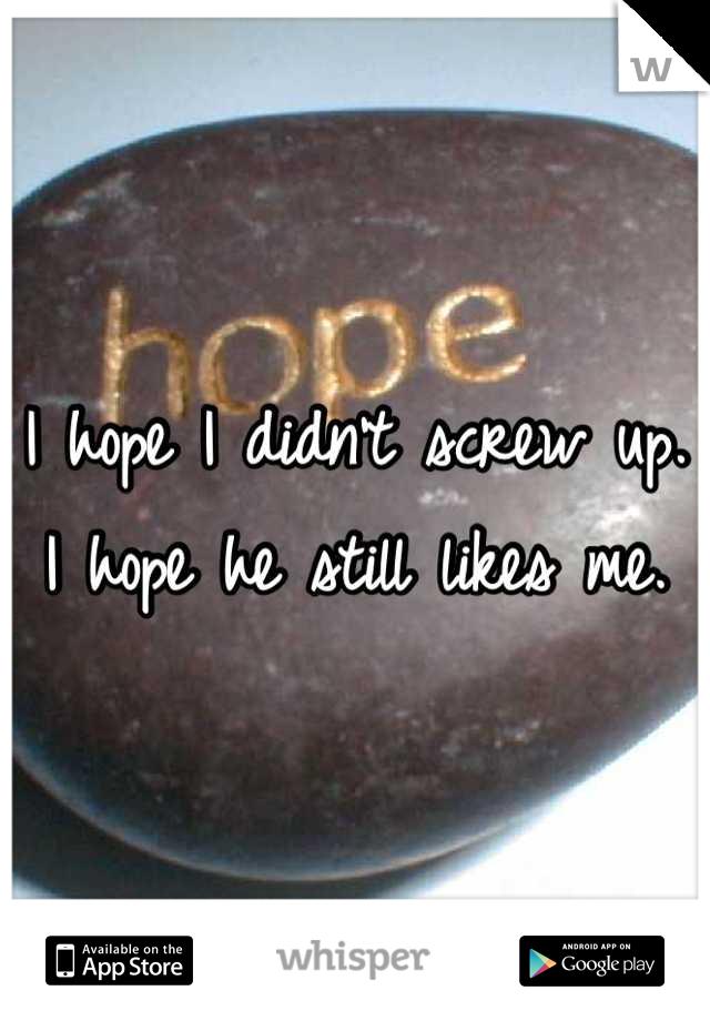 I hope I didn't screw up. I hope he still likes me.