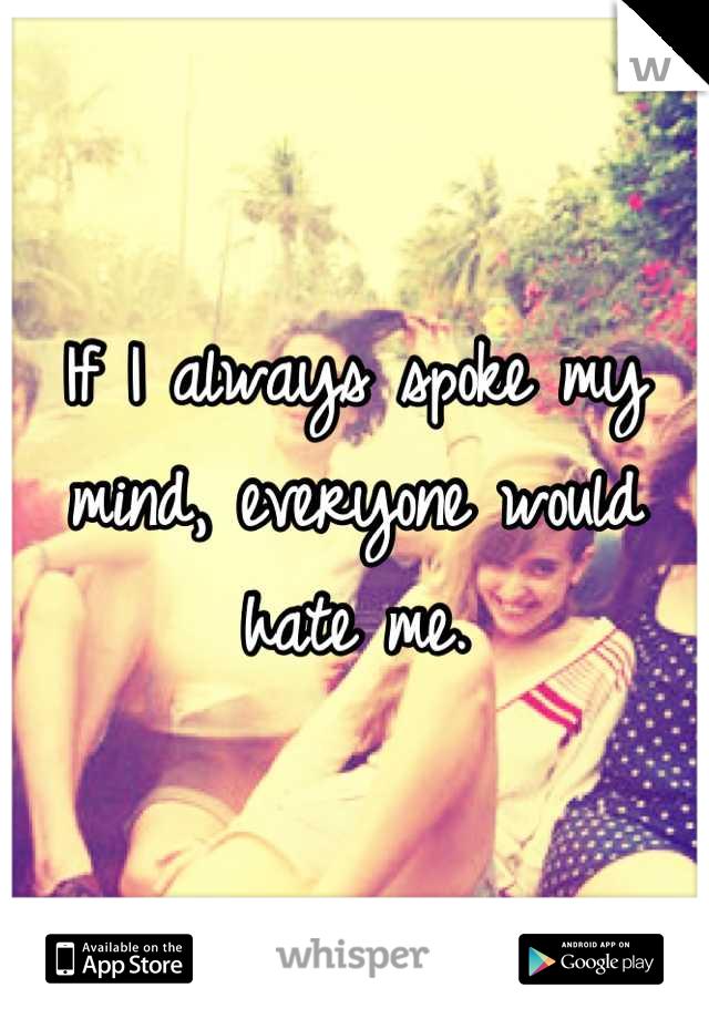 If I always spoke my mind, everyone would hate me.