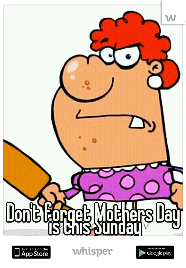 Don't forget Mothers Day is this Sunday