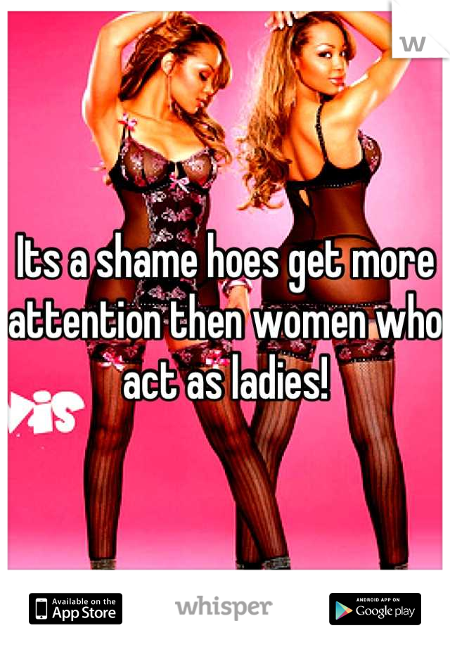 Its a shame hoes get more attention then women who act as ladies!