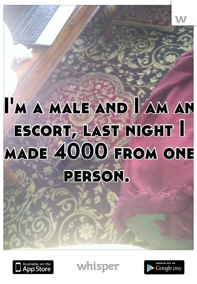 I'm a male and I am an escort, last night I made 4000 from one person.