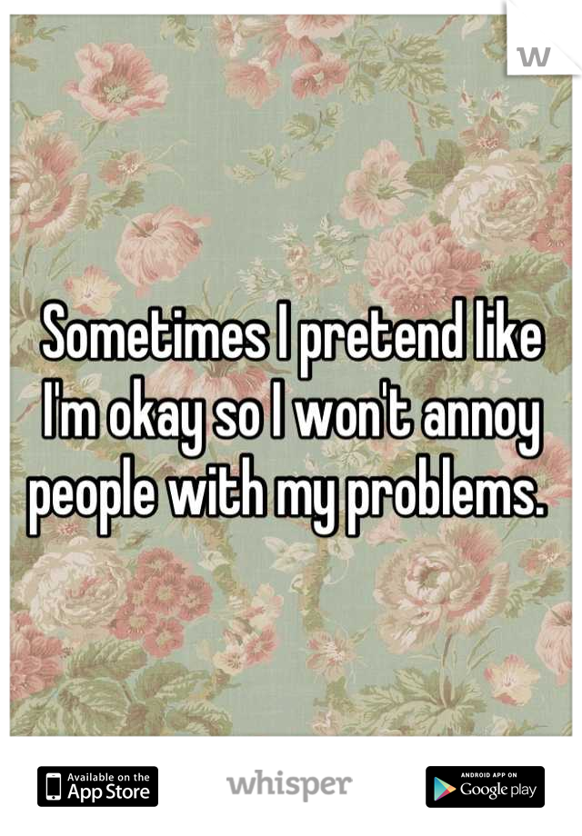 Sometimes I pretend like I'm okay so I won't annoy people with my problems.