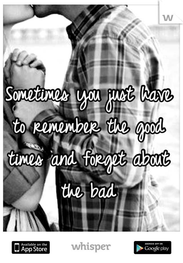 Sometimes you just have to remember the good times and forget about the bad