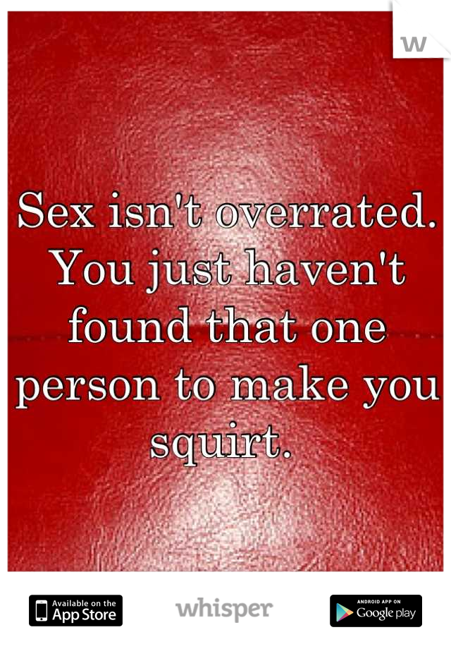 Sex isn't overrated. You just haven't found that one person to make you squirt.
