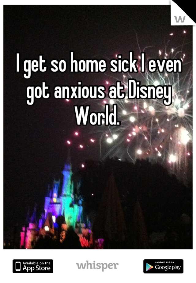 I get so home sick I even got anxious at Disney World.