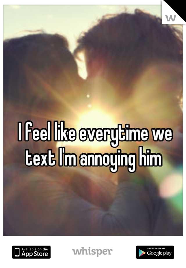 I feel like everytime we text I'm annoying him