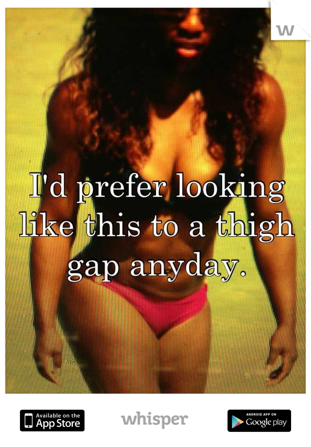 I'd prefer looking like this to a thigh gap anyday.