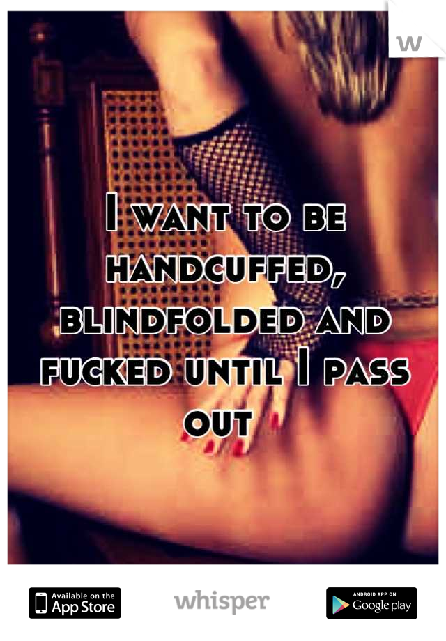 I want to be handcuffed, blindfolded and fucked until I pass out
