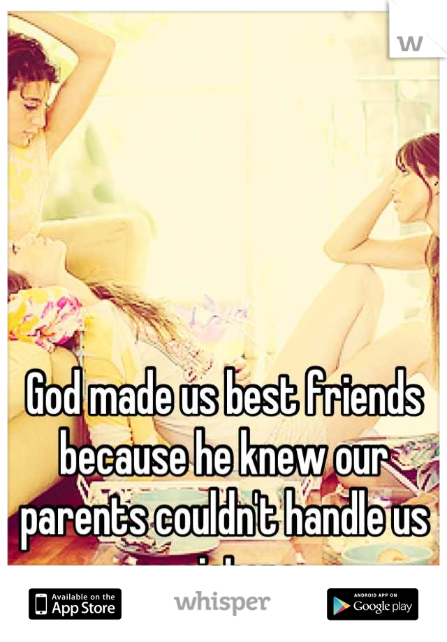 God made us best friends because he knew our parents couldn't handle us as sisters.