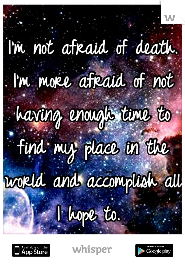 I'm not afraid of death. I'm more afraid of not having enough time to find my place in the world and accomplish all I hope to.