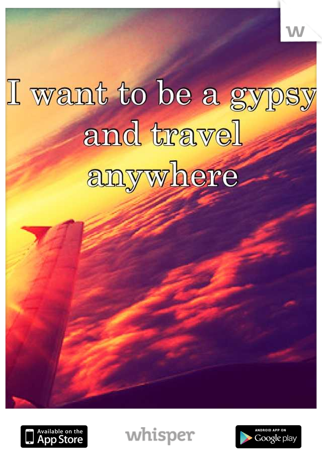 I want to be a gypsy and travel anywhere
