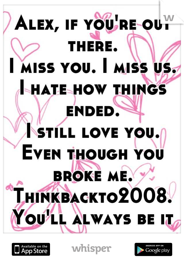 Alex, if you're out there.  I miss you. I miss us.  I hate how things ended.  I still love you.  Even though you broke me.  Thinkbackto2008.  You'll always be it for me.