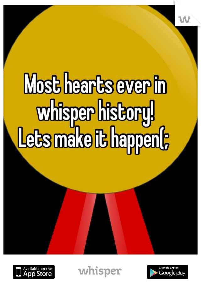Most hearts ever in whisper history!  Lets make it happen(;