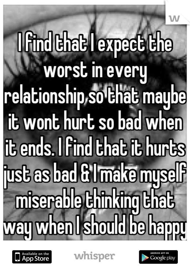 I find that I expect the worst in every relationship so that maybe it wont hurt so bad when it ends. I find that it hurts just as bad & I make myself miserable thinking that way when I should be happy