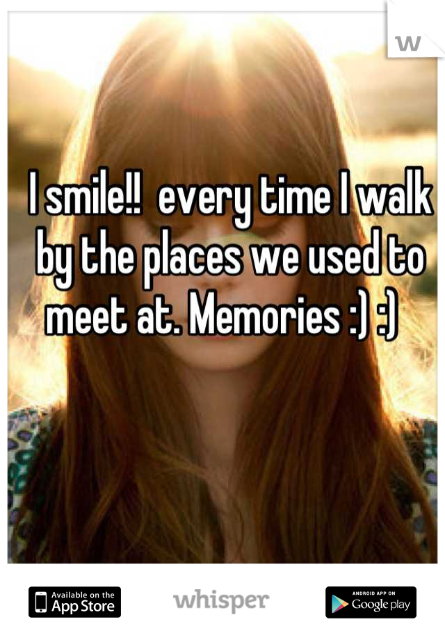 I smile!!  every time I walk by the places we used to meet at. Memories :) :)