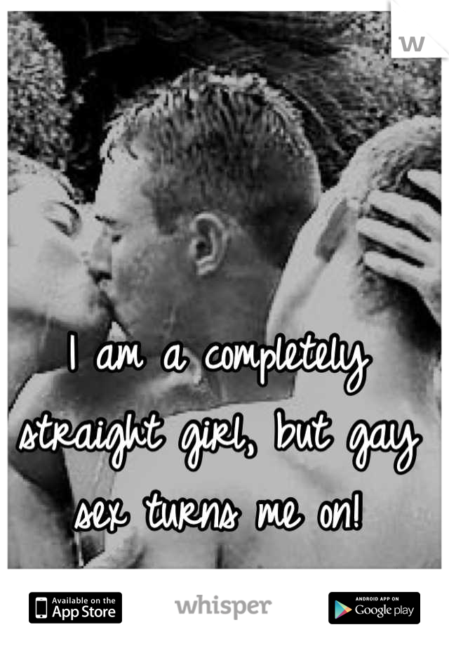 I am a completely straight girl, but gay sex turns me on!