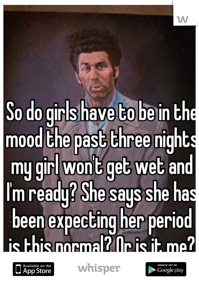 So do girls have to be in the mood the past three nights my girl won't get wet and I'm ready? She says she has been expecting her period is this normal? Or is it me?