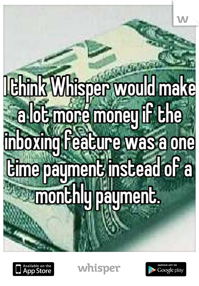 I think Whisper would make a lot more money if the inboxing feature was a one time payment instead of a monthly payment.