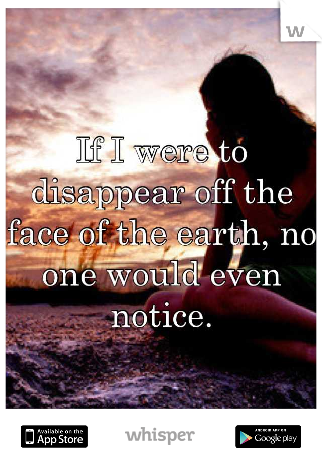 If I were to disappear off the face of the earth, no one would even notice.