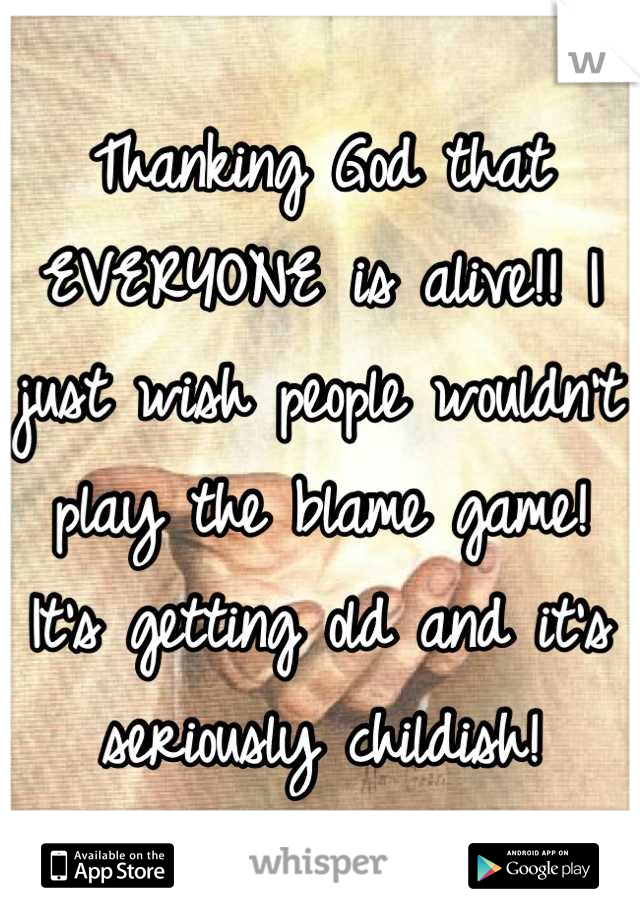 Thanking God that EVERYONE is alive!! I just wish people wouldn't play the blame game! It's getting old and it's seriously childish!