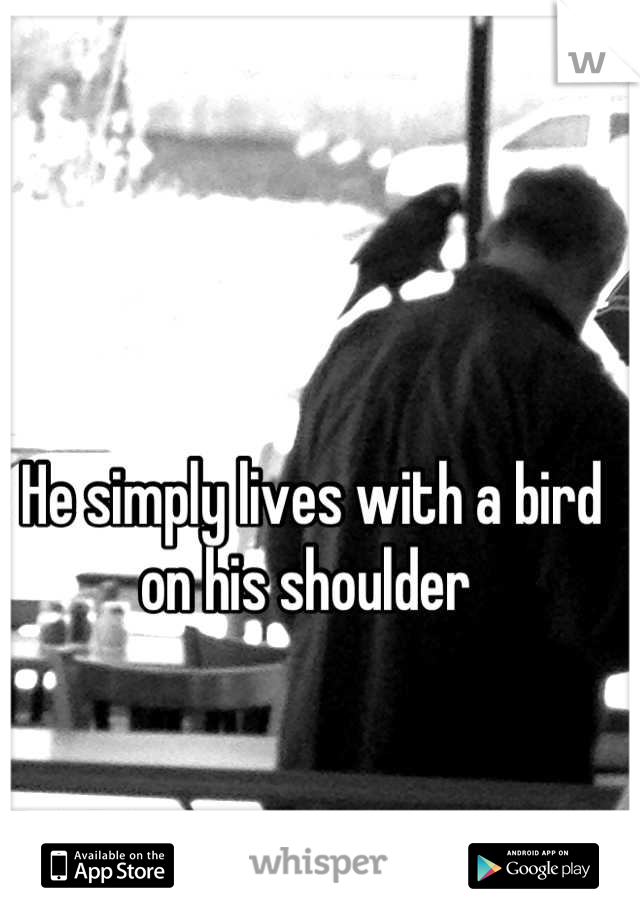 He simply lives with a bird on his shoulder