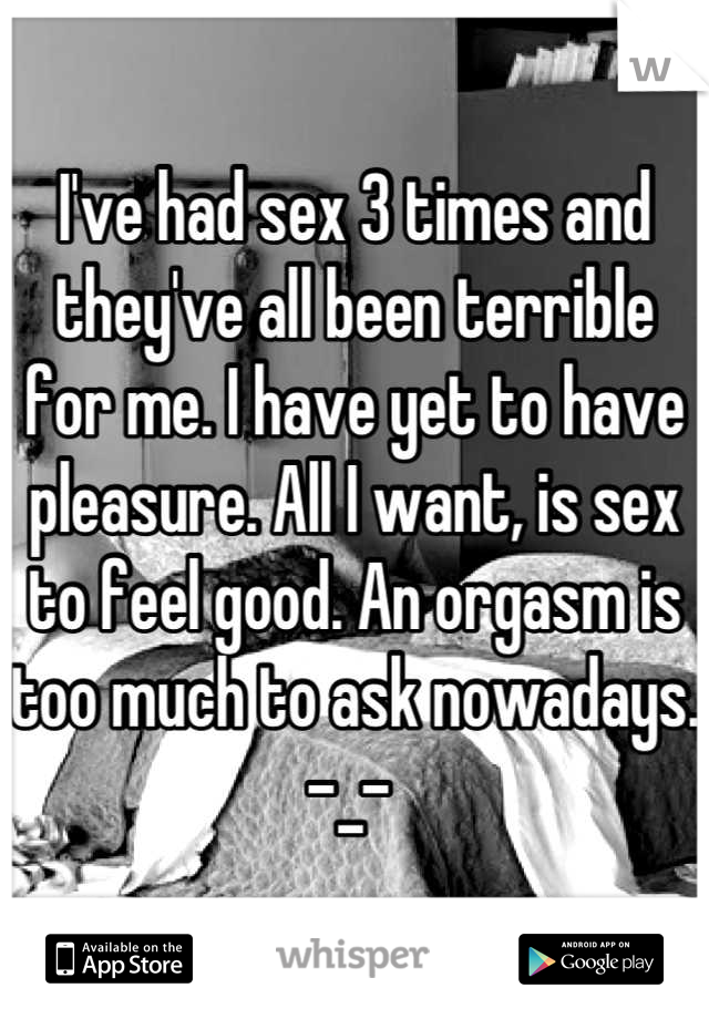 I've had sex 3 times and they've all been terrible for me. I have yet to have pleasure. All I want, is sex to feel good. An orgasm is too much to ask nowadays. -_-
